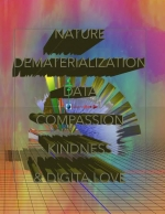 NATURE, DEMATERIALIZATION, DATA, COMPASSION, KINDNESS & DIGITAL LOVE